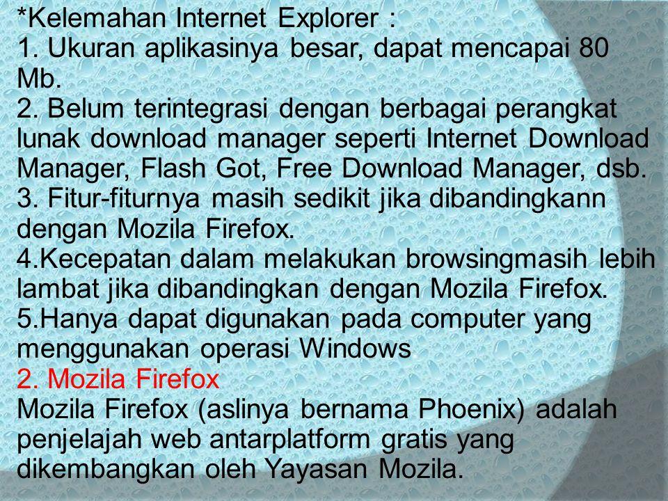 *Kelemahan Internet Explorer : 1. Ukuran aplikasinya besar, dapat mencapai 80 Mb. 2. Belum terintegrasi dengan berbagai perangkat lunak download manag