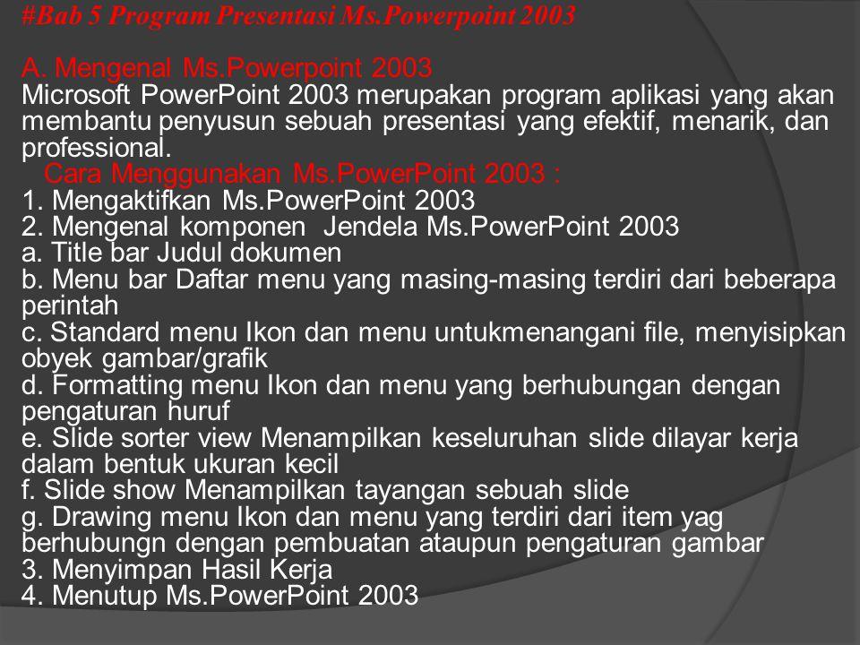 #Bab 5 Program Presentasi Ms.Powerpoint 2003 A. Mengenal Ms.Powerpoint 2003 Microsoft PowerPoint 2003 merupakan program aplikasi yang akan membantu pe