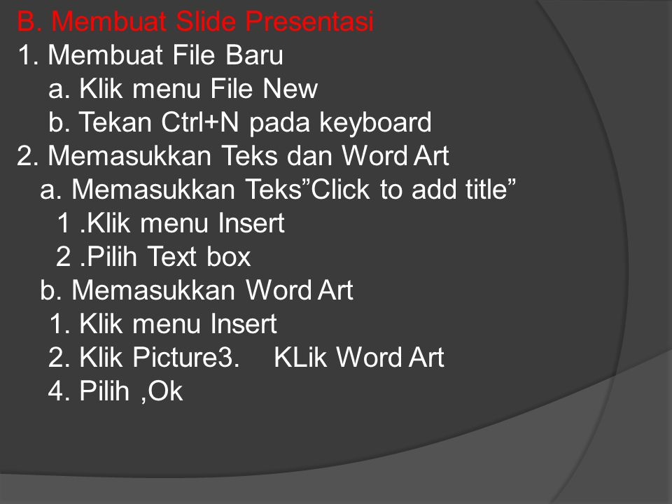 B. Membuat Slide Presentasi 1. Membuat File Baru a. Klik menu File New b. Tekan Ctrl+N pada keyboard 2. Memasukkan Teks dan Word Art a. Memasukkan Tek