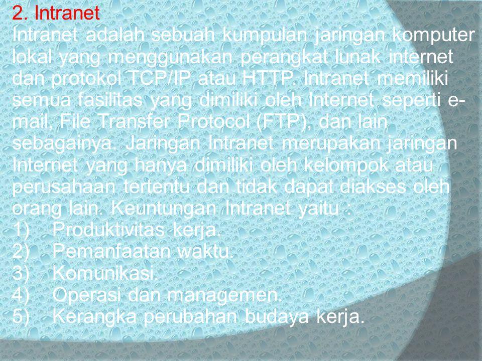 2. Intranet Intranet adalah sebuah kumpulan jaringan komputer lokal yang menggunakan perangkat lunak internet dan protokol TCP/IP atau HTTP. Intranet