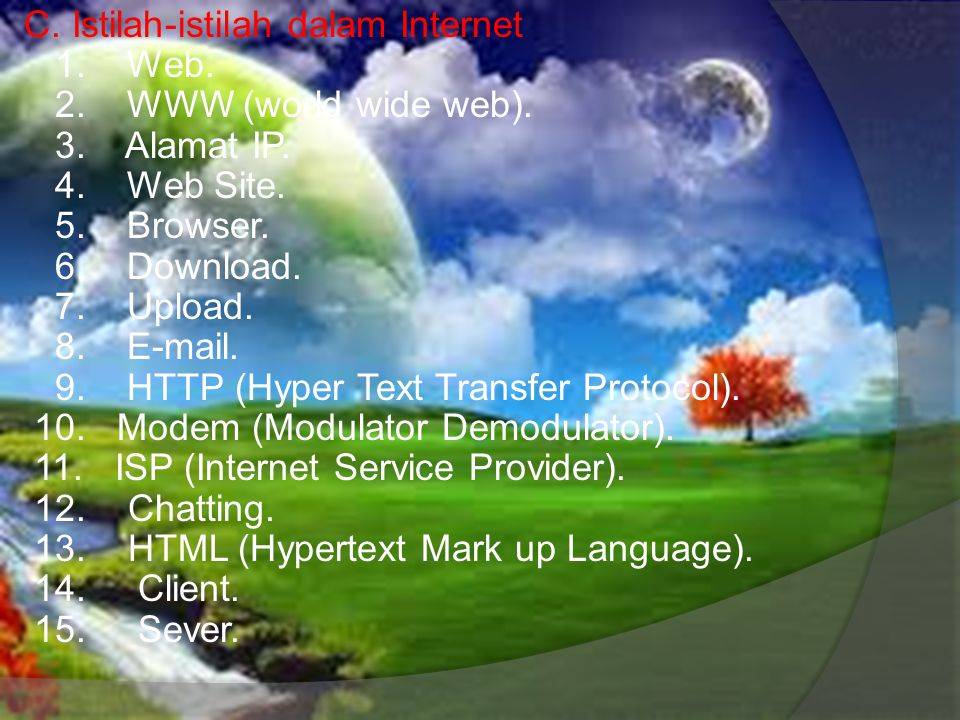 C. Istilah-istilah dalam Internet 1. Web. 2. WWW (world wide web). 3. Alamat IP. 4. Web Site. 5. Browser. 6. Download. 7. Upload. 8. E-mail. 9. HTTP (