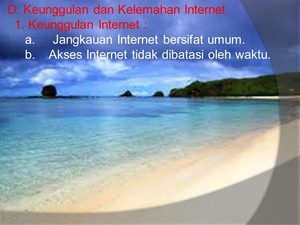 D. Keunggulan dan Kelemahan Internet 1. Keunggulan Internet : a. Jangkauan Internet bersifat umum. b. Akses Internet tidak dibatasi oleh waktu.