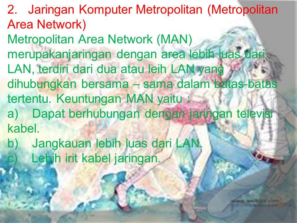 2. Jaringan Komputer Metropolitan (Metropolitan Area Network) Metropolitan Area Network (MAN) merupakanjaringan dengan area lebih luas dari LAN, terdi
