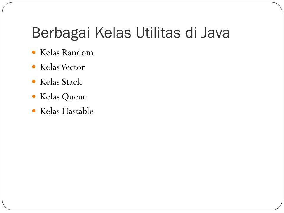 Berbagai Kelas Utilitas di Java Kelas Random Kelas Vector Kelas Stack Kelas Queue Kelas Hastable