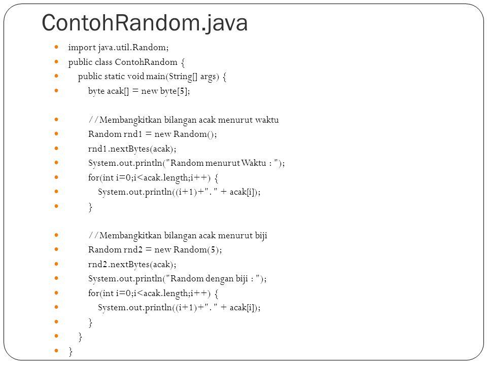 ContohRandom.java import java.util.Random; public class ContohRandom { public static void main(String[] args) { byte acak[] = new byte[5]; //Membangki