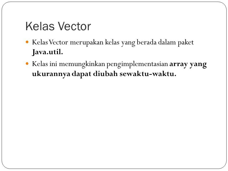 Kelas Vector Kelas Vector merupakan kelas yang berada dalam paket Java.util. Kelas ini memungkinkan pengimplementasian array yang ukurannya dapat diub