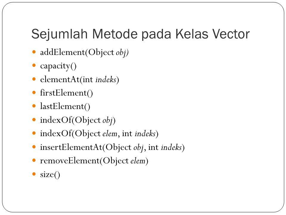 Vector1.java import java.util.Vector; import java.util.Enumeration; //Kelas Enumeration adalah interface yang menyediakan 2 buah metode yaitu hasMoreElements() dan nextElement() public class Vector1 { public static void main(String[] args) { Vector kota = new Vector(); kota.addElement( Bandung ); kota.addElement( Surabaya ); kota.addElement( Jakarta ); kota.addElement( Medan ); Enumeration e = kota.elements(); while (e.hasMoreElements()) System.out.println(e.nextElement()); }
