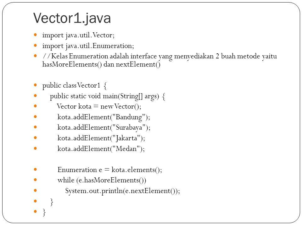 Vector2.java static void tampilVektor(String info, Vector v) { System.out.println(info); System.out.println( ============== ); if(v.isEmpty()) { System.out.println( Vektor Kosong ); } else { System.out.println( Isi Vektor ); for(int i=0;i<v.size();i++) { System.out.println(v.elementAt(i)); } System.out.println( ============== ); } import java.util.Vector; public class Vector2 { public static void main(String[] a) { Vector kota = new Vector(); // Penambahan Kota secara berurutan kota.addElement( Bandung ); kota.addElement( Surabaya ); kota.addElement( Jakarta ); kota.addElement( Medan ); tampilVektor( addElement , kota); //Penambahan pada sembarang tempat kota.insertElementAt( Kudus , 1); tampilVektor( insertElement , kota); //Penghapusan sebuah elemen kota.removeElement( Bandung ); tampilVektor( removeElement : Bandung , kota); //Hapus semua elemen kota.removeAllElements(); tampilVektor( removeAllElement , kota); }