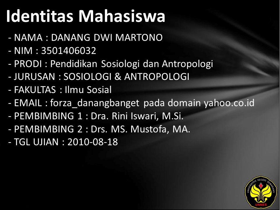 Identitas Mahasiswa - NAMA : DANANG DWI MARTONO - NIM : 3501406032 - PRODI : Pendidikan Sosiologi dan Antropologi - JURUSAN : SOSIOLOGI & ANTROPOLOGI - FAKULTAS : Ilmu Sosial - EMAIL : forza_danangbanget pada domain yahoo.co.id - PEMBIMBING 1 : Dra.