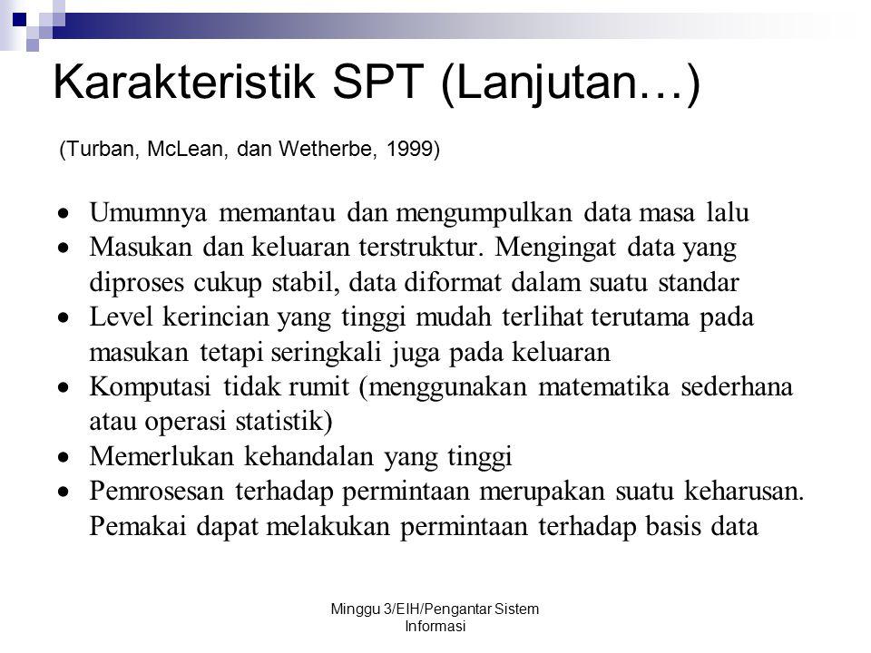 Karakteristik SPT (Lanjutan…) (Turban, McLean, dan Wetherbe, 1999) Minggu 3/EIH/Pengantar Sistem Informasi  Umumnya memantau dan mengumpulkan data ma