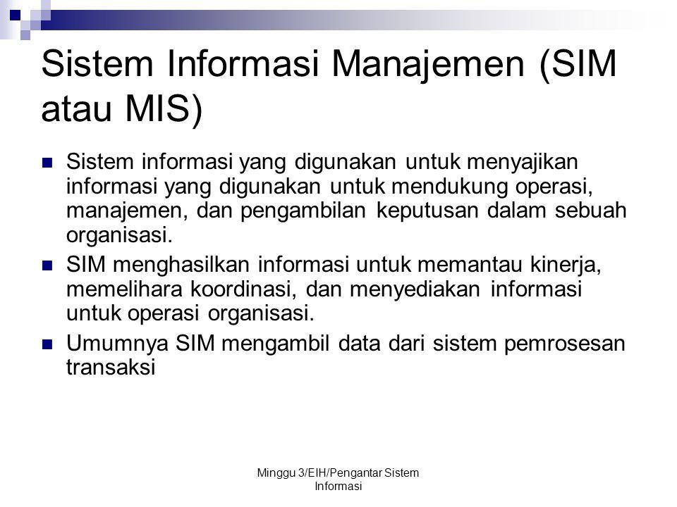 Minggu 3/EIH/Pengantar Sistem Informasi Sistem Informasi Manajemen (SIM atau MIS) Sistem informasi yang digunakan untuk menyajikan informasi yang digu
