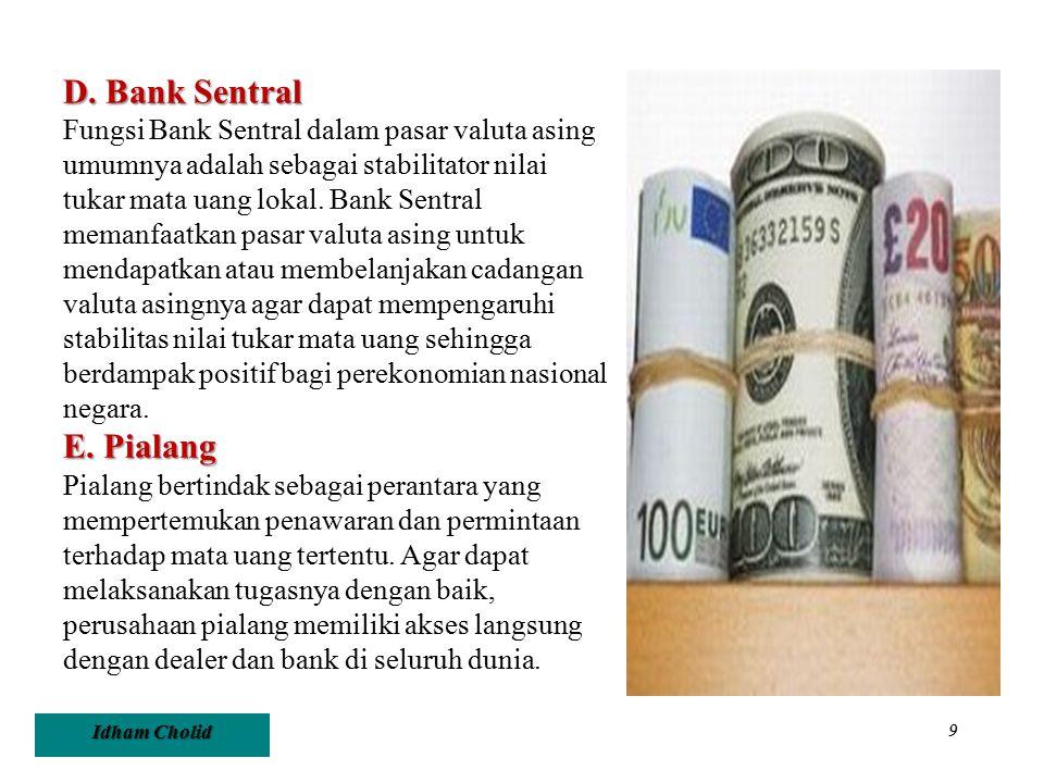 Idham Cholid 9 D. Bank Sentral Fungsi Bank Sentral dalam pasar valuta asing umumnya adalah sebagai stabilitator nilai tukar mata uang lokal. Bank Sent