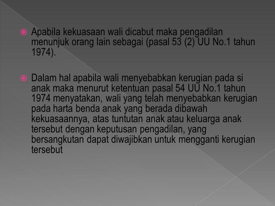  Apabila kekuasaan wali dicabut maka pengadilan menunjuk orang lain sebagai (pasal 53 (2) UU No.1 tahun 1974).  Dalam hal apabila wali menyebabkan k