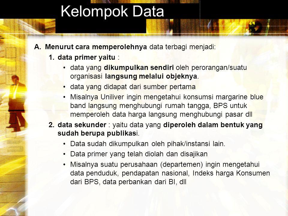 Kelompok Data A.Menurut cara memperolehnya data terbagi menjadi: 1.data primer yaitu : data yang dikumpulkan sendiri oleh perorangan/suatu organisasi