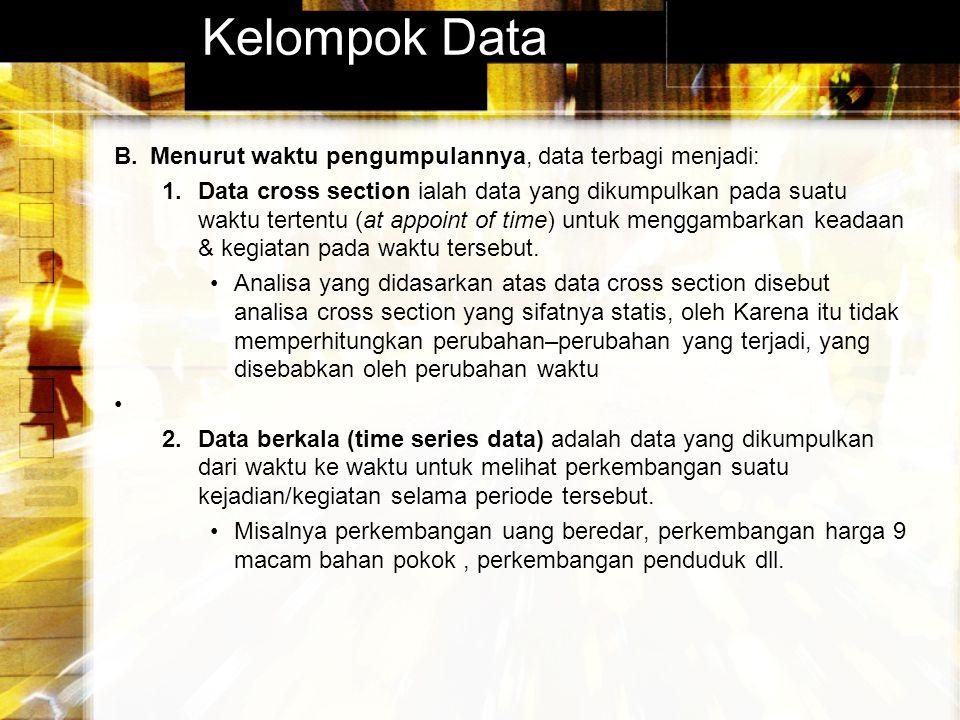 Kelompok Data B.Menurut waktu pengumpulannya, data terbagi menjadi: 1.Data cross section ialah data yang dikumpulkan pada suatu waktu tertentu (at app