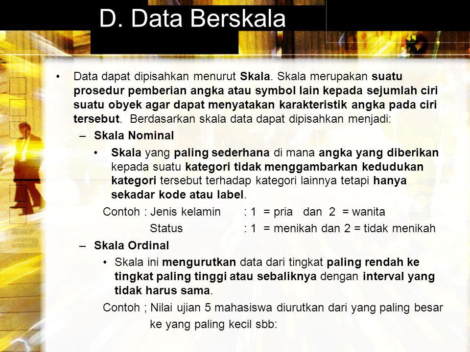 D. Data Berskala Data dapat dipisahkan menurut Skala. Skala merupakan suatu prosedur pemberian angka atau symbol lain kepada sejumlah ciri suatu obyek