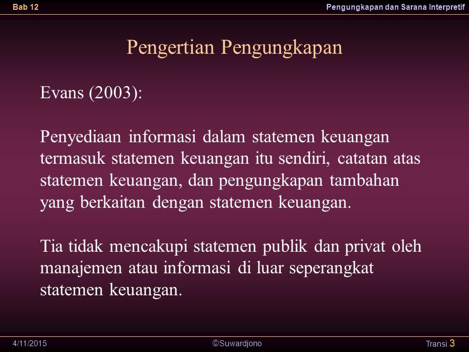  Suwardjono Bab 12Pengungkapan dan Sarana Interpretif 4/11/2015 Transi 3 Pengertian Pengungkapan Evans (2003): Penyediaan informasi dalam statemen ke