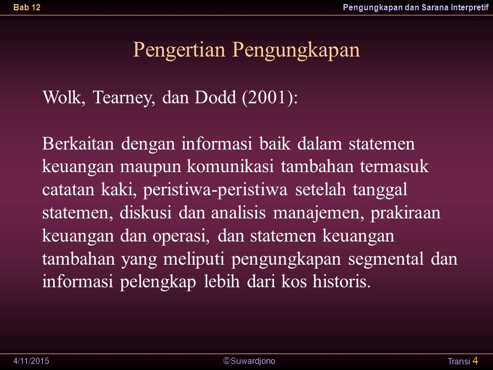  Suwardjono Bab 12Pengungkapan dan Sarana Interpretif 4/11/2015 Transi 4 Pengertian Pengungkapan Wolk, Tearney, dan Dodd (2001): Berkaitan dengan inf
