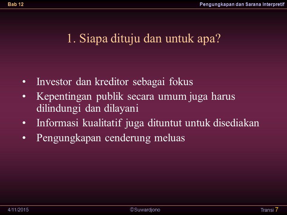  Suwardjono Bab 12Pengungkapan dan Sarana Interpretif 4/11/2015 Transi 7 1. Siapa dituju dan untuk apa? Investor dan kreditor sebagai fokus Kepenting