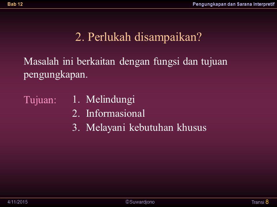  Suwardjono Bab 12Pengungkapan dan Sarana Interpretif 4/11/2015 Transi 8 2. Perlukah disampaikan? 1.Melindungi 2.Informasional 3.Melayani kebutuhan k