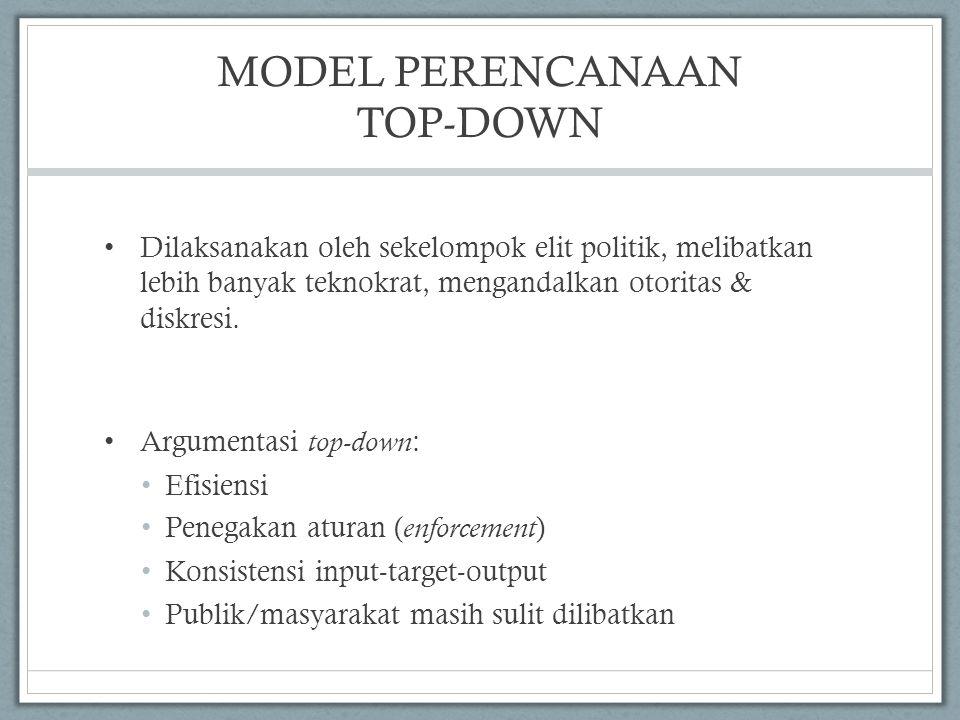 MODEL PERENCANAAN TOP-DOWN Dilaksanakan oleh sekelompok elit politik, melibatkan lebih banyak teknokrat, mengandalkan otoritas & diskresi. Argumentasi