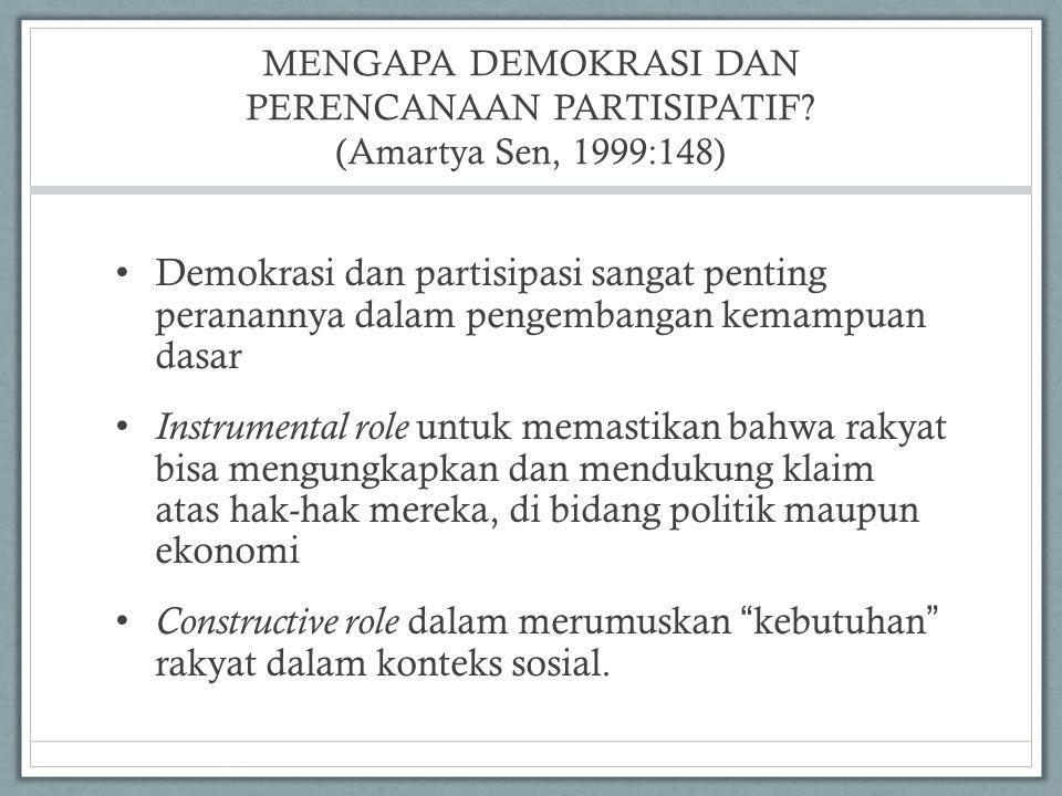MENGAPA DEMOKRASI DAN PERENCANAAN PARTISIPATIF? (Amartya Sen, 1999:148) Demokrasi dan partisipasi sangat penting peranannya dalam pengembangan kemampu