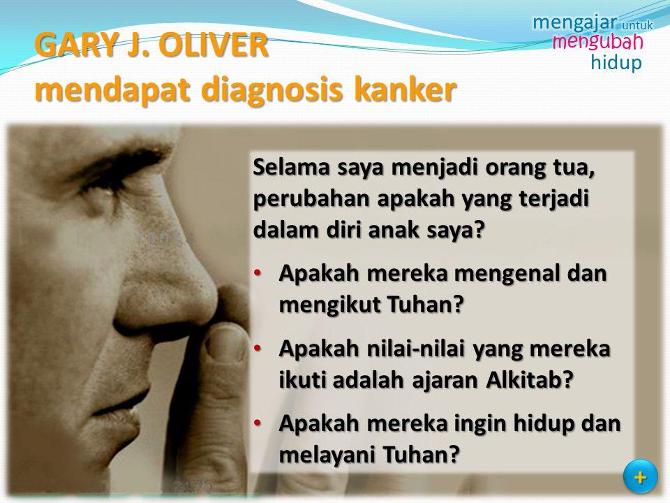GARY J. OLIVER mendapat diagnosis kanker Selama saya menjadi orang tua, perubahan apakah yang terjadi dalam diri anak saya? Apakah mereka mengenal dan