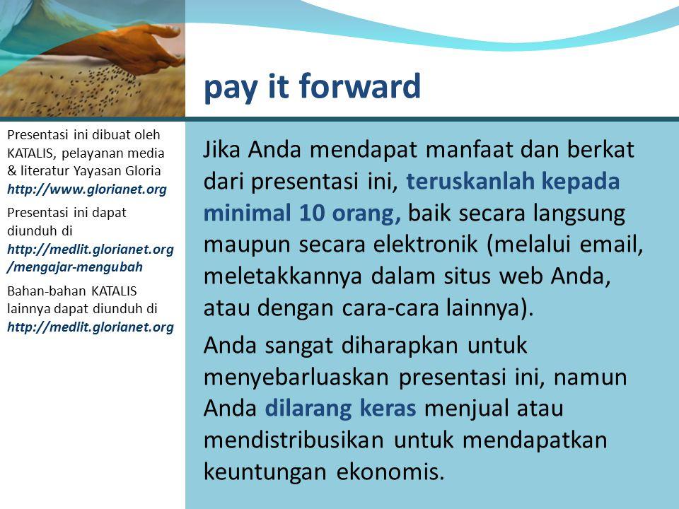 Jika Anda mendapat manfaat dan berkat dari presentasi ini, teruskanlah kepada minimal 10 orang, baik secara langsung maupun secara elektronik (melalui