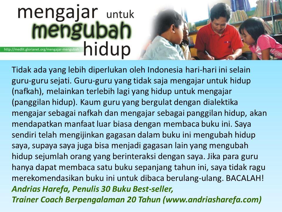 Tidak ada yang lebih diperlukan oleh Indonesia hari-hari ini selain guru-guru sejati. Guru-guru yang tidak saja mengajar untuk hidup (nafkah), melaink