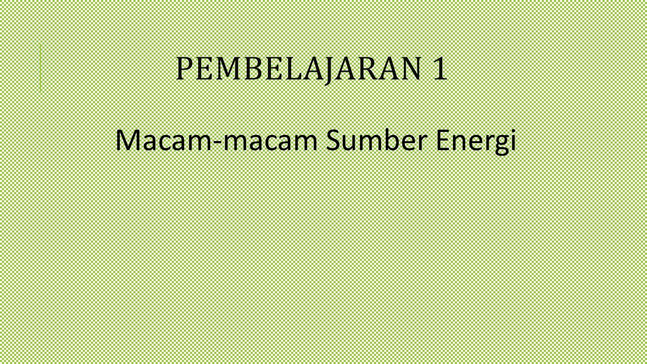 PEMBELAJARAN 1 Macam-macam Sumber Energi