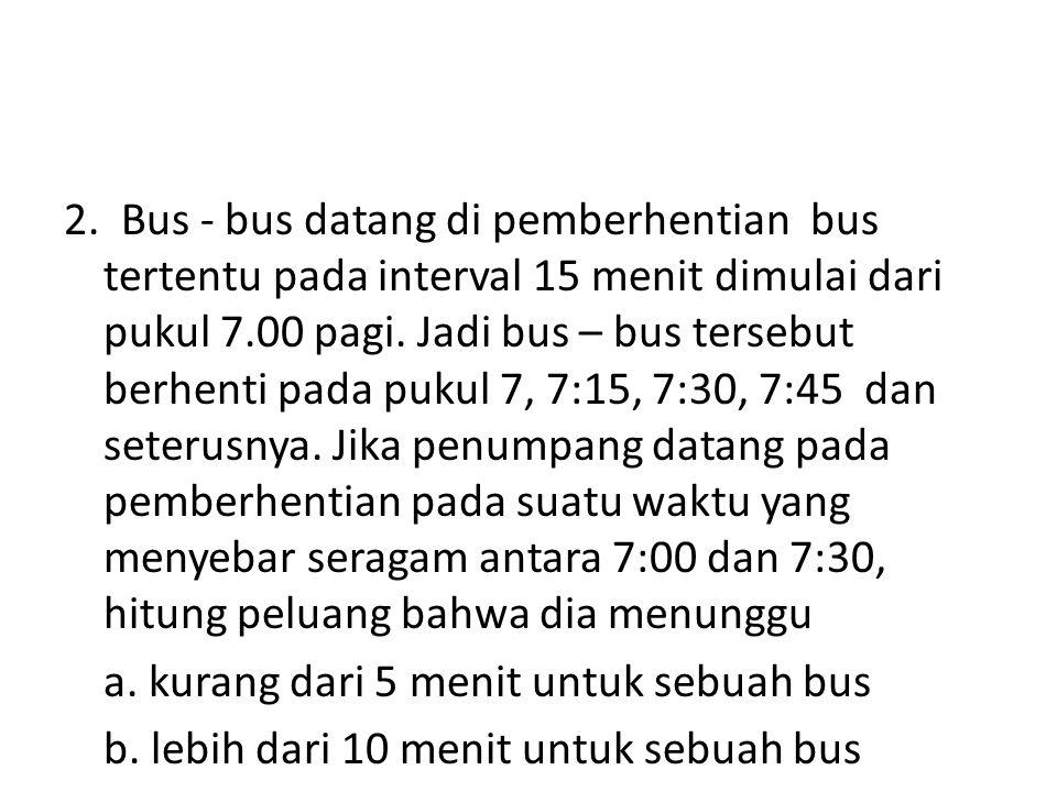 2. Bus - bus datang di pemberhentian bus tertentu pada interval 15 menit dimulai dari pukul 7.00 pagi. Jadi bus – bus tersebut berhenti pada pukul 7,