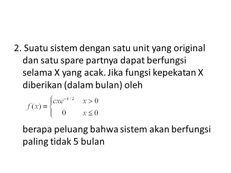 2. Suatu sistem dengan satu unit yang original dan satu spare partnya dapat berfungsi selama X yang acak. Jika fungsi kepekatan X diberikan (dalam bul