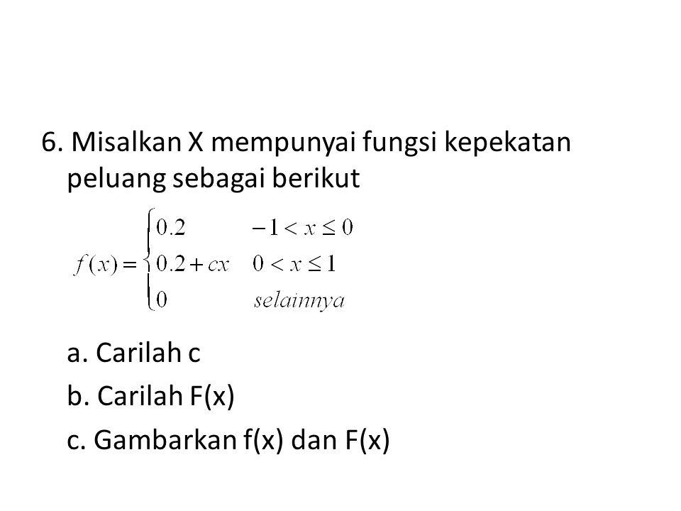 6. Misalkan X mempunyai fungsi kepekatan peluang sebagai berikut a. Carilah c b. Carilah F(x) c. Gambarkan f(x) dan F(x)