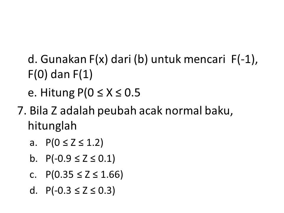 d. Gunakan F(x) dari (b) untuk mencari F(-1), F(0) dan F(1) e. Hitung P(0 ≤ X ≤ 0.5 7. Bila Z adalah peubah acak normal baku, hitunglah a.P(0 ≤ Z ≤ 1.