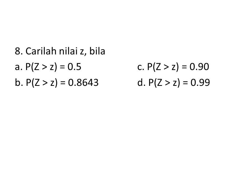 8. Carilah nilai z, bila a. P(Z > z) = 0.5c. P(Z > z) = 0.90 b. P(Z > z) = 0.8643d. P(Z > z) = 0.99