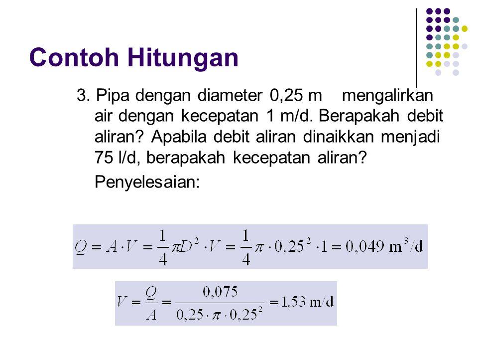 Contoh Hitungan 3. Pipa dengan diameter 0,25 m mengalirkan air dengan kecepatan 1 m/d. Berapakah debit aliran? Apabila debit aliran dinaikkan menjadi