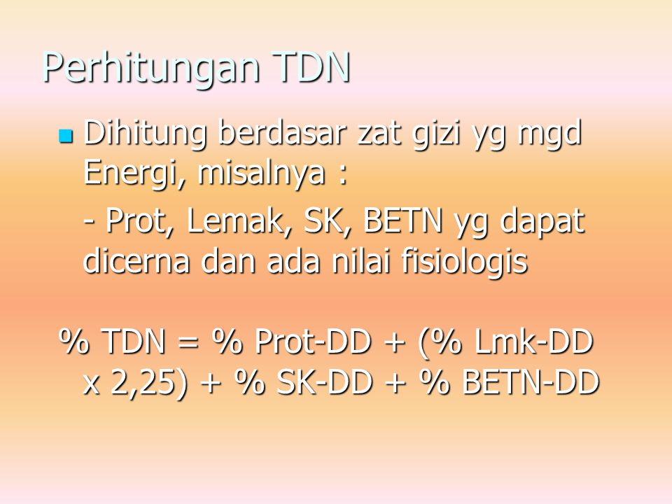 Perhitungan TDN Dihitung berdasar zat gizi yg mgd Energi, misalnya : Dihitung berdasar zat gizi yg mgd Energi, misalnya : - Prot, Lemak, SK, BETN yg dapat dicerna dan ada nilai fisiologis % TDN = % Prot-DD + (% Lmk-DD x 2,25) + % SK-DD + % BETN-DD