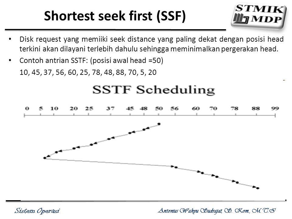 Sistem Operasi Antonius Wahyu Sudrajat, S. Kom., M.T.I Shortest seek first (SSF) Disk request yang memiiki seek distance yang paling dekat dengan posi