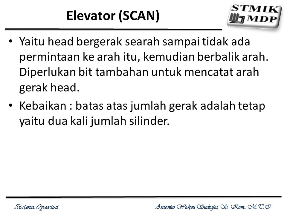 Sistem Operasi Antonius Wahyu Sudrajat, S. Kom., M.T.I Elevator (SCAN) Yaitu head bergerak searah sampai tidak ada permintaan ke arah itu, kemudian be