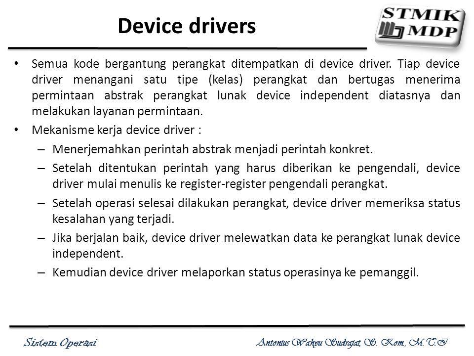 Sistem Operasi Antonius Wahyu Sudrajat, S. Kom., M.T.I Device drivers Semua kode bergantung perangkat ditempatkan di device driver. Tiap device driver