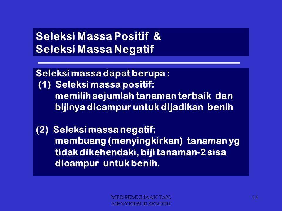 MTD PEMULIAAN TAN. MENYERBUK SENDIRI 14 Seleksi Massa Positif & Seleksi Massa Negatif Seleksi massa dapat berupa : (1) Seleksi massa positif: memilih