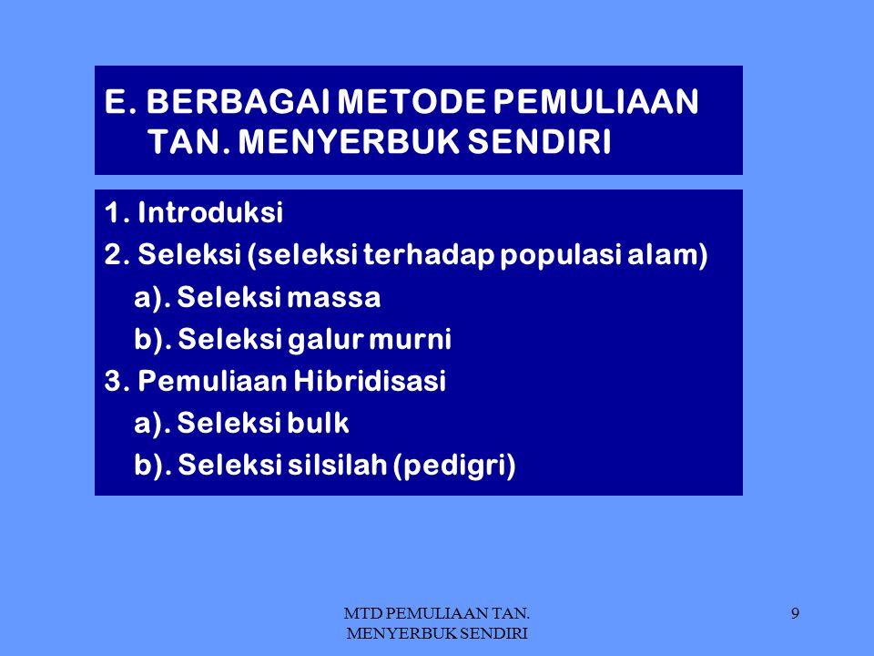 MTD PEMULIAAN TAN. MENYERBUK SENDIRI 9 E. BERBAGAI METODE PEMULIAAN TAN. MENYERBUK SENDIRI 1. Introduksi 2. Seleksi (seleksi terhadap populasi alam) a