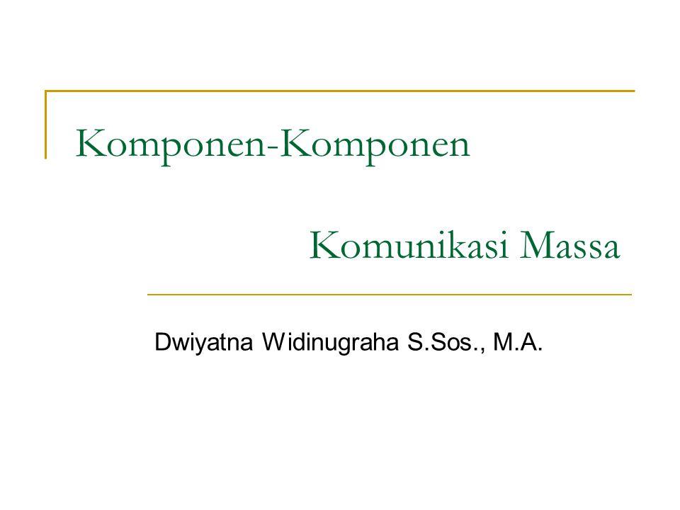 Komponen-Komponen Komunikasi Massa Dwiyatna Widinugraha S.Sos., M.A.