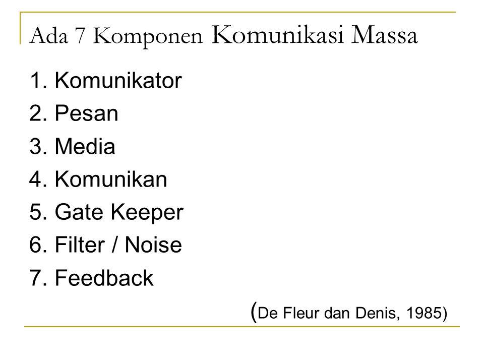 Ada 7 Komponen Komunikasi Massa 1. Komunikator 2. Pesan 3. Media 4. Komunikan 5. Gate Keeper 6. Filter / Noise 7. Feedback ( De Fleur dan Denis, 1985)