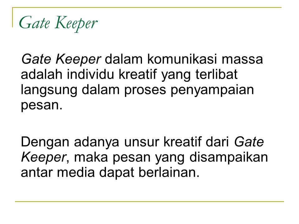Gate Keeper Gate Keeper dalam komunikasi massa adalah individu kreatif yang terlibat langsung dalam proses penyampaian pesan. Dengan adanya unsur krea