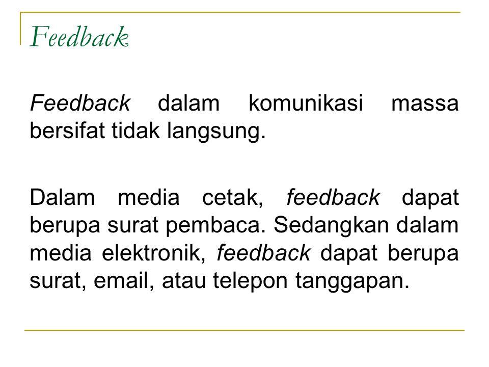 Feedback Feedback dalam komunikasi massa bersifat tidak langsung. Dalam media cetak, feedback dapat berupa surat pembaca. Sedangkan dalam media elektr
