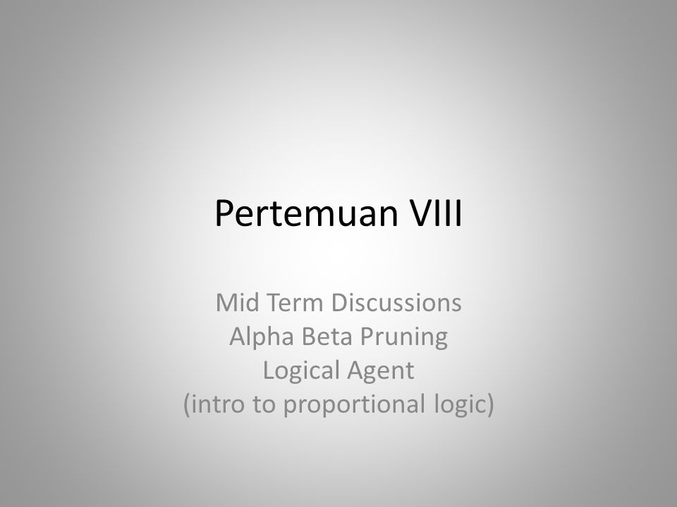 Pertemuan VIII Mid Term Discussions Alpha Beta Pruning Logical Agent (intro to proportional logic)