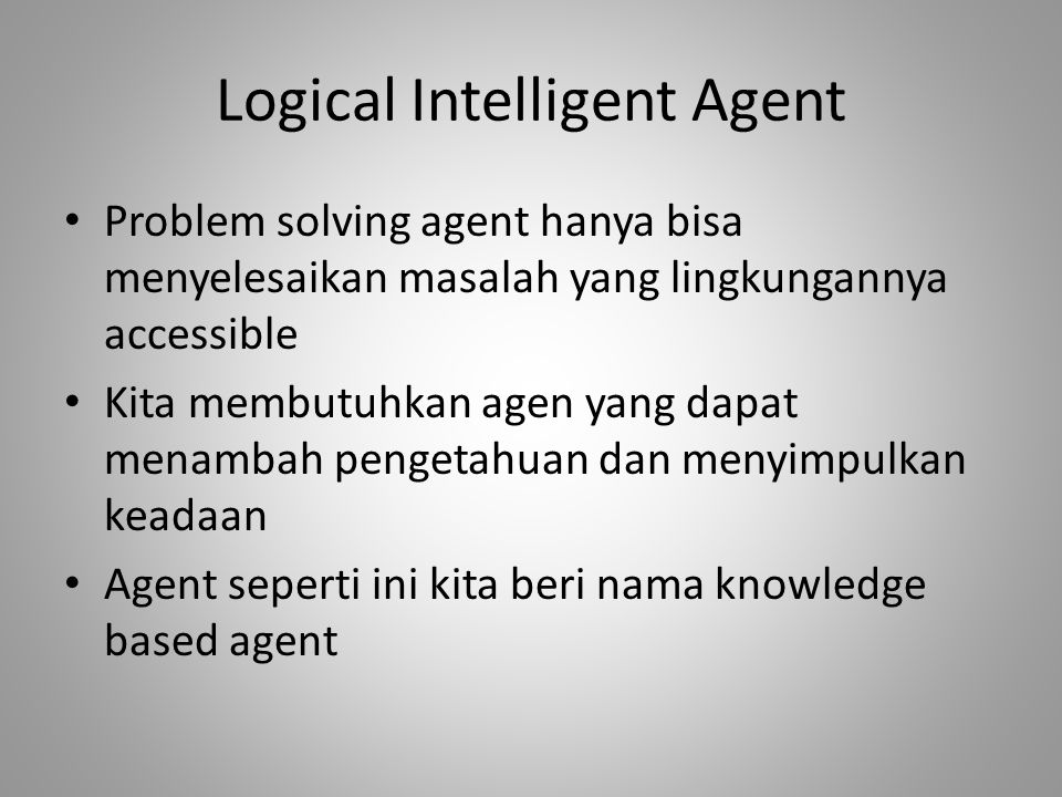 Logical Intelligent Agent Problem solving agent hanya bisa menyelesaikan masalah yang lingkungannya accessible Kita membutuhkan agen yang dapat menambah pengetahuan dan menyimpulkan keadaan Agent seperti ini kita beri nama knowledge based agent