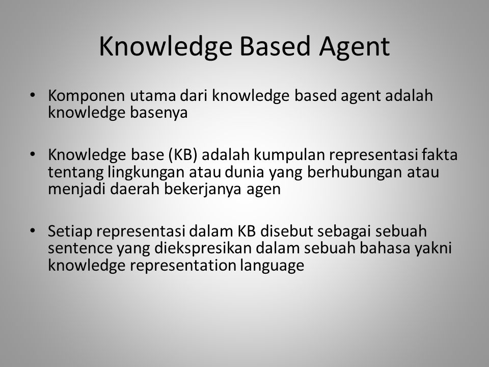 Knowledge Based Agent Komponen utama dari knowledge based agent adalah knowledge basenya Knowledge base (KB) adalah kumpulan representasi fakta tentan