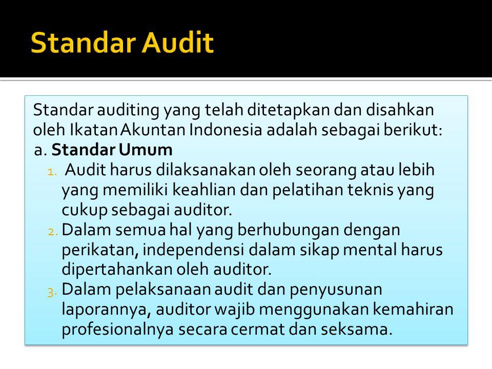 Standar auditing yang telah ditetapkan dan disahkan oleh Ikatan Akuntan Indonesia adalah sebagai berikut: a. Standar Umum 1. Audit harus dilaksanakan